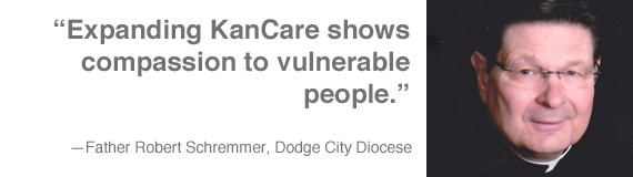 """Expanding KanCare shows compassion to vulnerable people."" —Father Robert Schremmer, Dodge City Diocese"